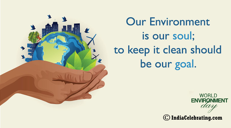 Our Environment is our soul; to keep it clean should be our goal.