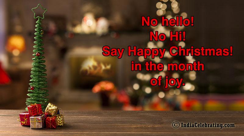 No hello! No Hi! Say Happy Christmas! in the month of joy.