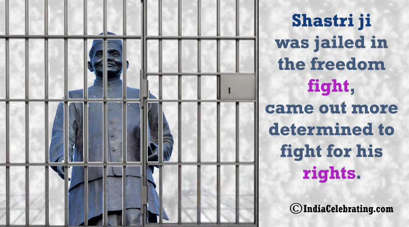 Shastri ji was jailed in the freedom fight, came out more determined to fight for his rights.