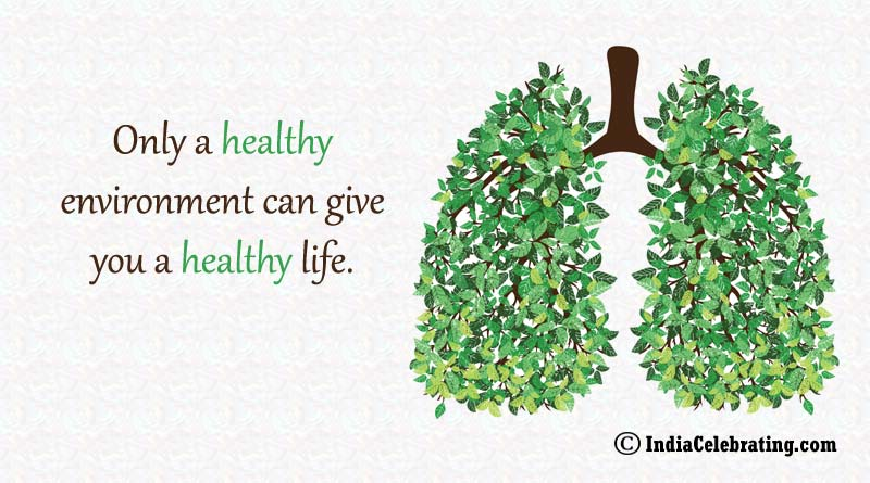 Only a healthy environment can give you a healthy life.