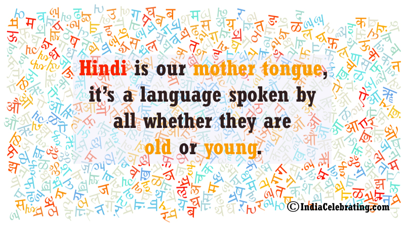Hindi is our mother tongue, it's a language spoken by all whether they are old or young.