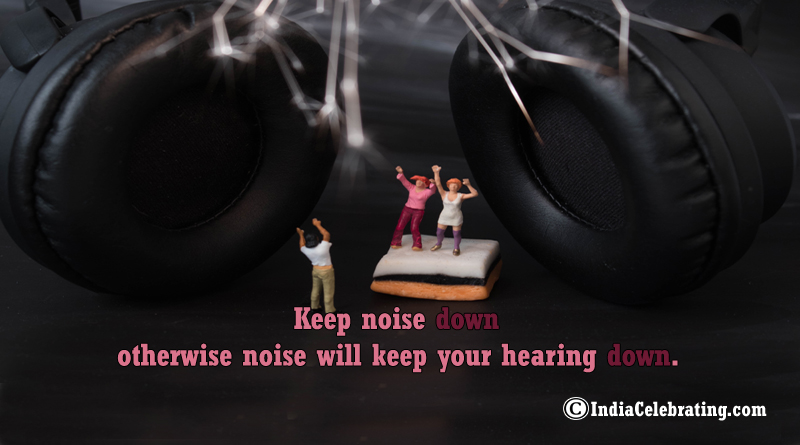 Keep noise down otherwise noise will keep your hearing down.