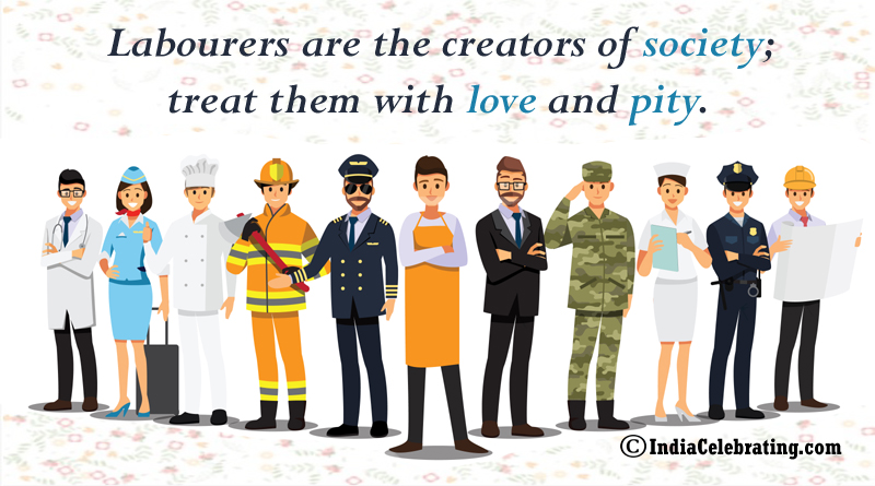 Labourers are the creators of society; treat them with love and pity.