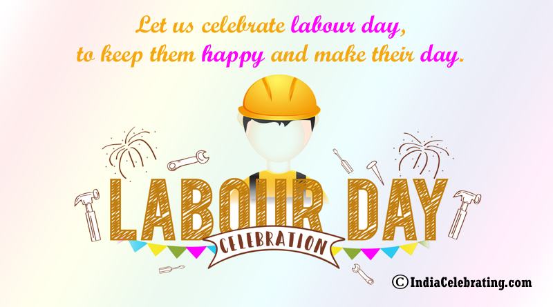 Let us celebrate labour day, to keep them happy and make their day.