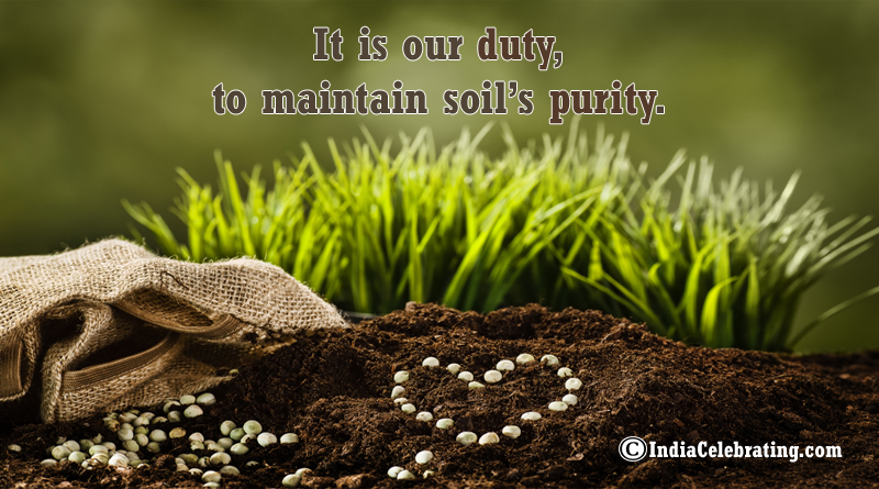 It is our duty, to maintain soil's purity.
