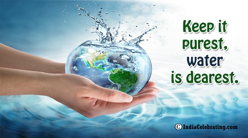 Keep it purest, water is dearest.
