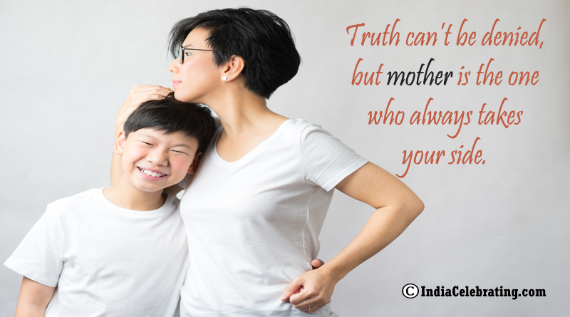 Truth can't be denied, but mother is the one who always takes your side.