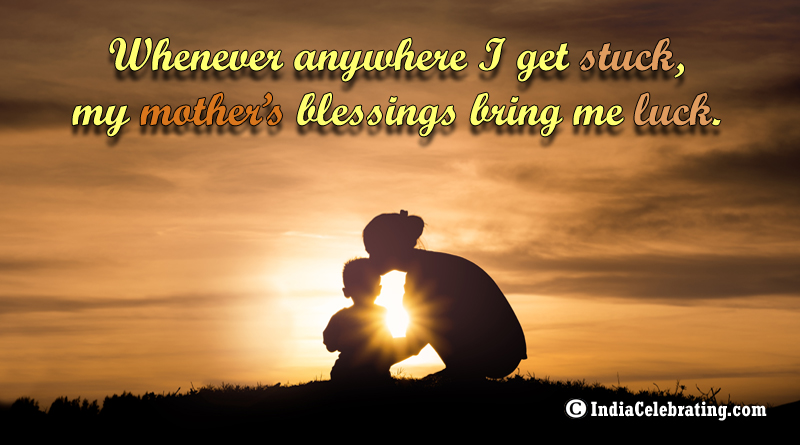 Whenever anywhere I get stuck, my mother's blessings bring me luck.