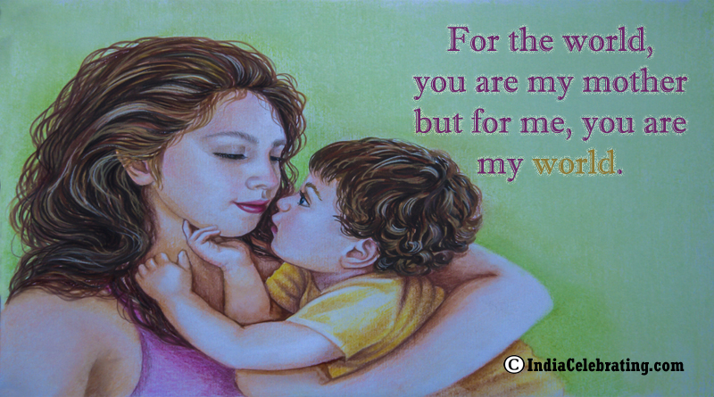 For the world, you are my mother but for me, you are my world.