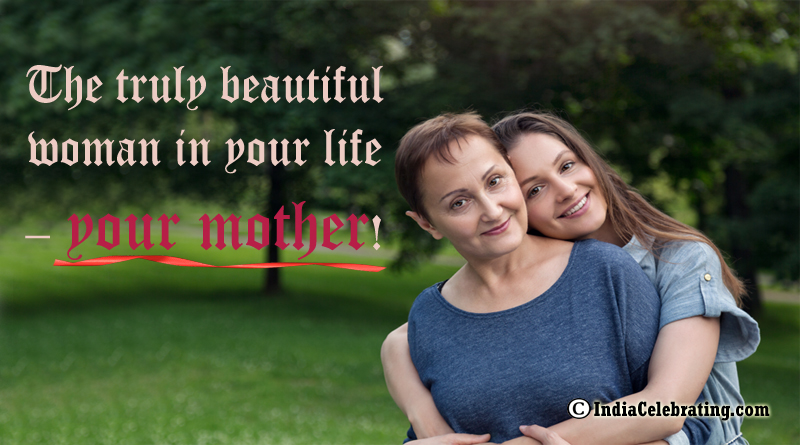 The truly beautiful woman in your life – your mother!