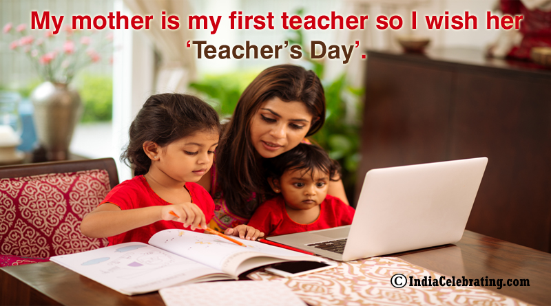 My mother is my first teacher so I wish her 'Teacher's Day'.