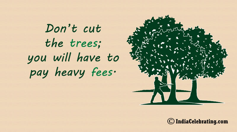 Don't cut the trees; you will have to pay heavy fees.