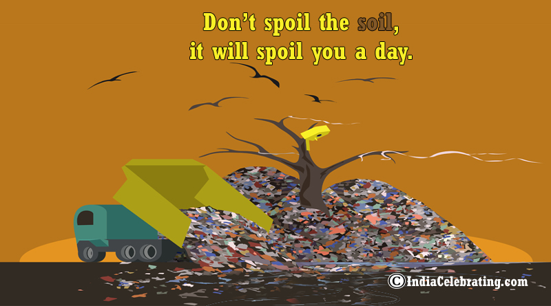 Don't spoil the soil, it will spoil you a day.