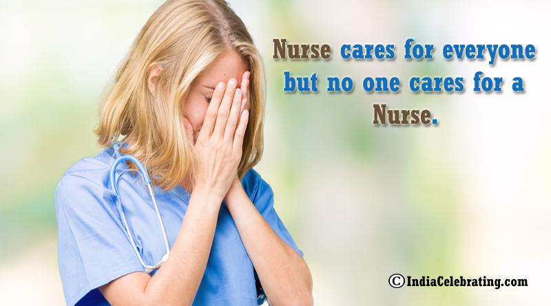 Nurse cares for everyone but no one cares for a Nurse.