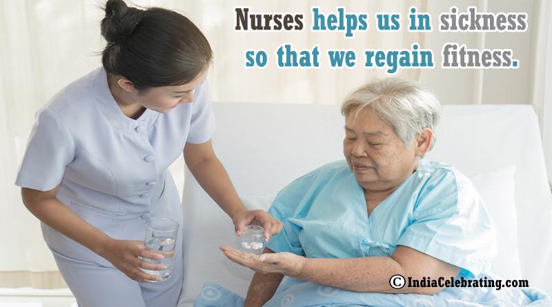 Nurses helps us in sickness so that we regain fitness.