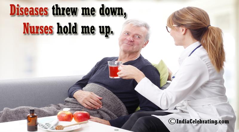 Diseases threw me down, Nurses hold me up.