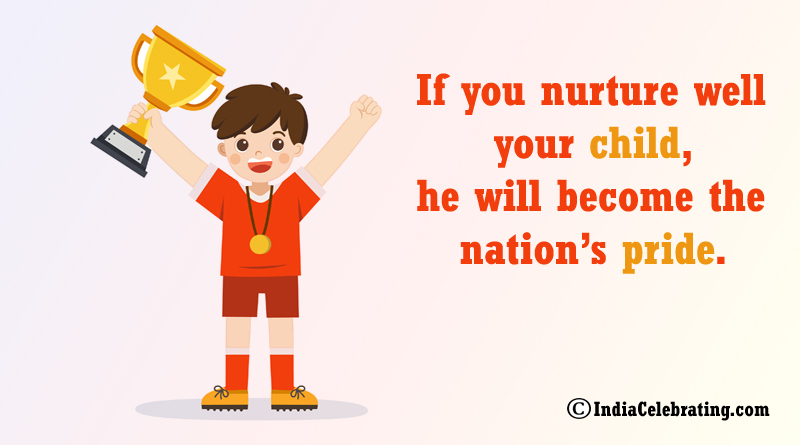 If you nurture well your child, he will become the nation's pride.