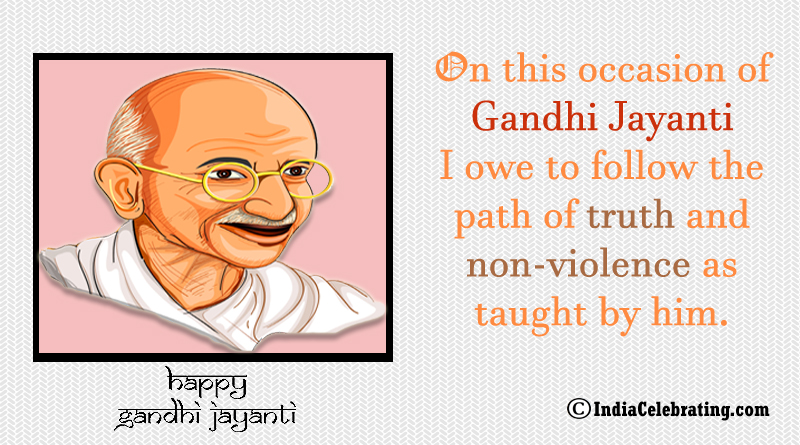 On this occasion of Gandhi Jayanti I owe to follow the path of truth and non-violence as taught by him.