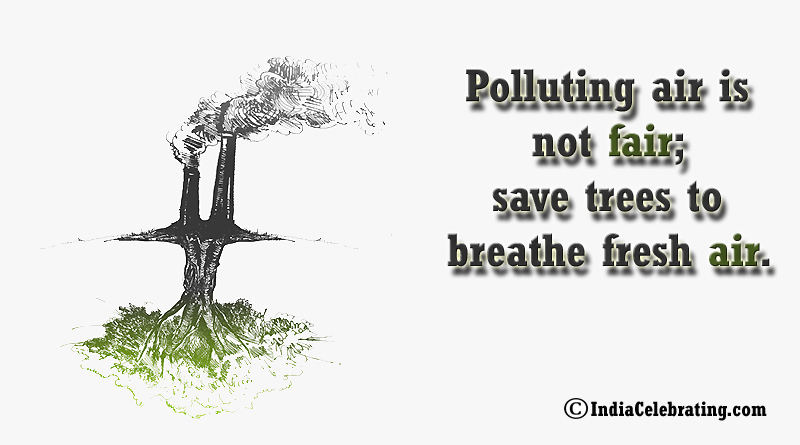 Polluting air is not fair; save trees to breathe fresh air.