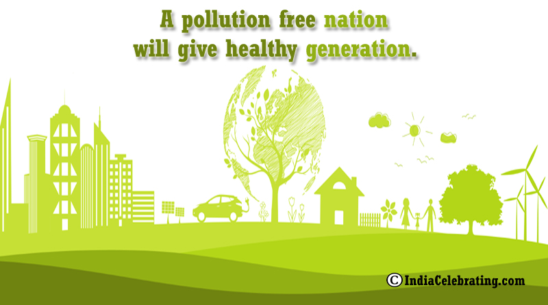 A pollution free nation will give healthy generation.