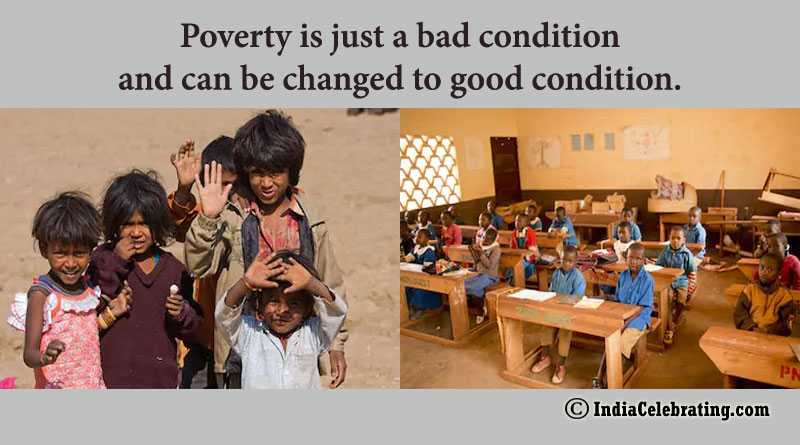 Poverty is just a bad condition and can be changed to good condition.
