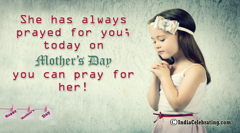 She has always prayed for you; today on Mother's Day you can pray for her!