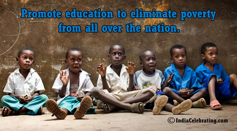 Promote education to eliminate poverty from all over the nation.