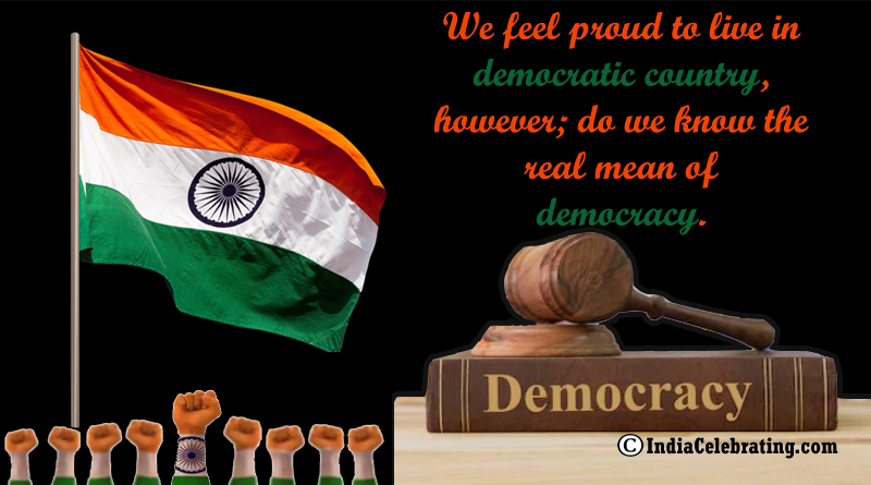 We feel proud to live in democratic country, however; do we know the real mean of democracy.