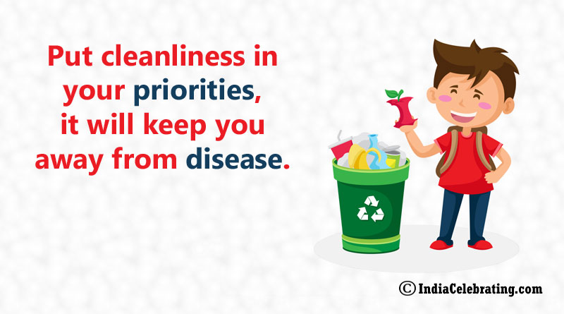 Put cleanliness in your priorities, it will keep you away from disease.