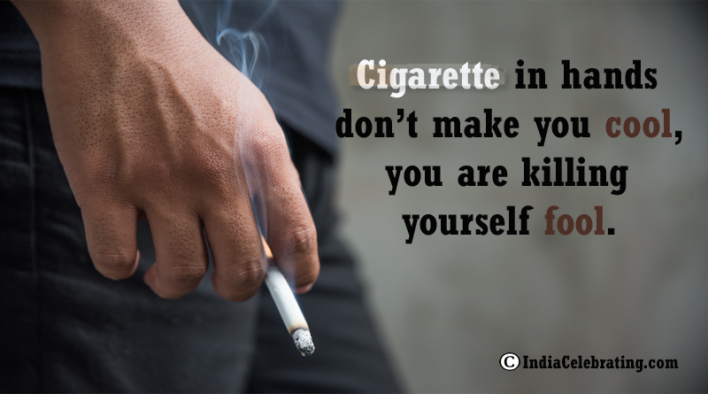 Cigarette in hands don't make you cool, you are killing yourself fool.