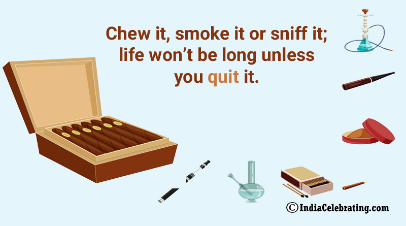 Chew it, smoke it or sniff it; life won't be long unless you quit it.