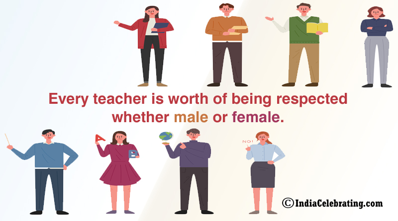 Every teacher is worth of being respected whether male or female.