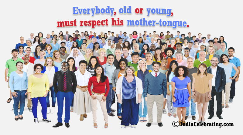 Everybody, old or young, must respect his mother-tongue.