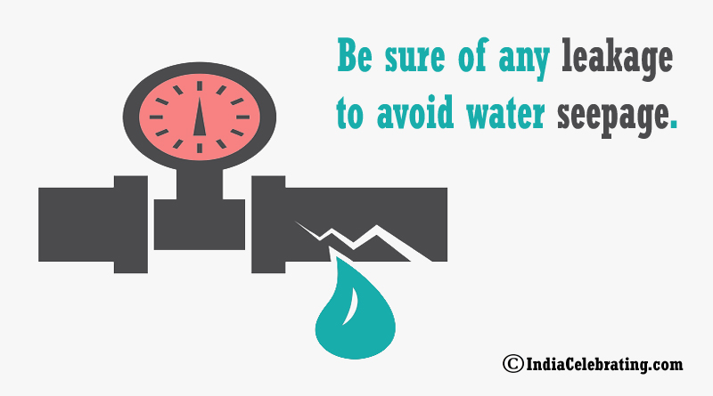 Be sure of any leakage to avoid water seepage.