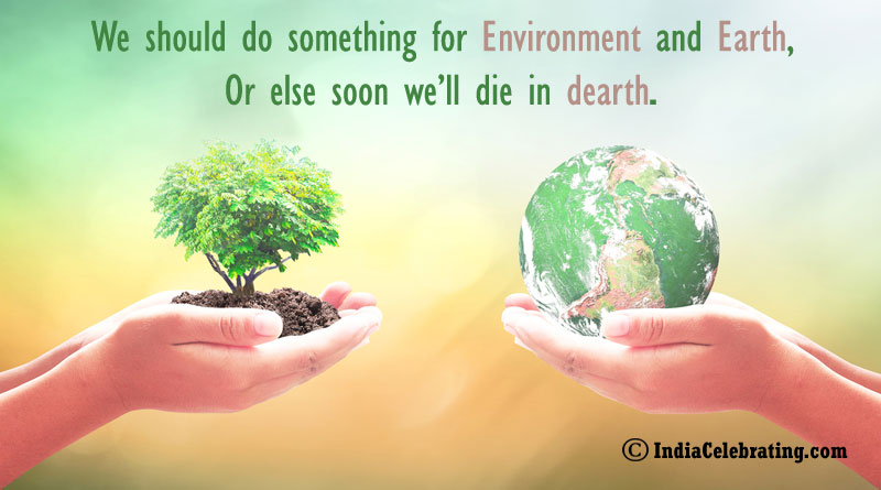 We should do something for environment and Earth, Or else soon we'll die in dearth.
