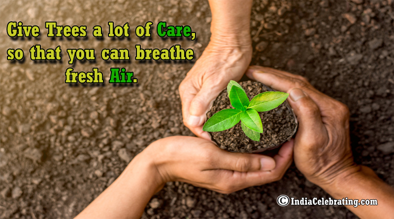 Give Trees a lot of Care, so you can breath Fresh Air.