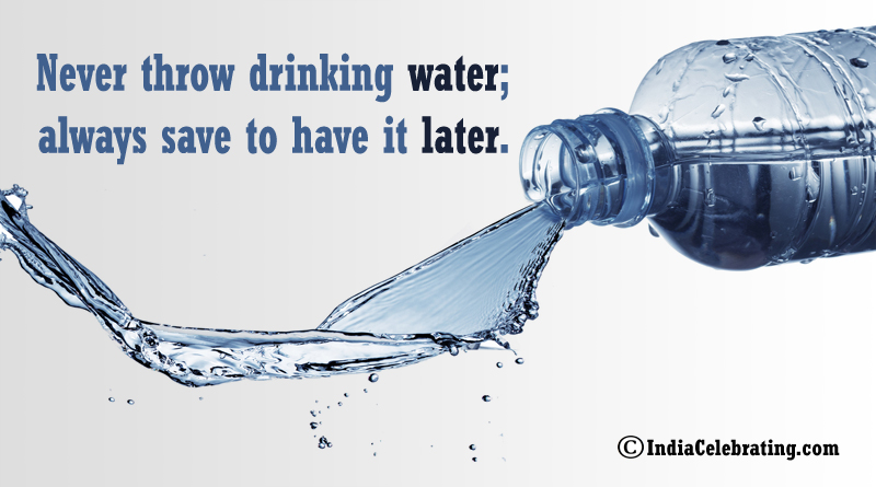 Never throw drinking water; always save to have it later.