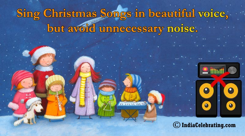 Sing Christmas Songs in beautiful voice, but avoid unnecessary noise.