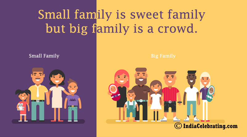 Small family is sweet family but big family is a crowd.