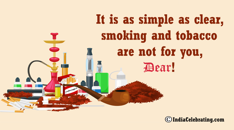 It is as simple as clear, smoking and tobacco are not for you, dear!