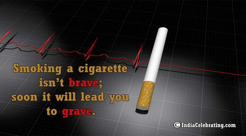 Smoking a cigarette isn't brave; soon it will lead you to grave.