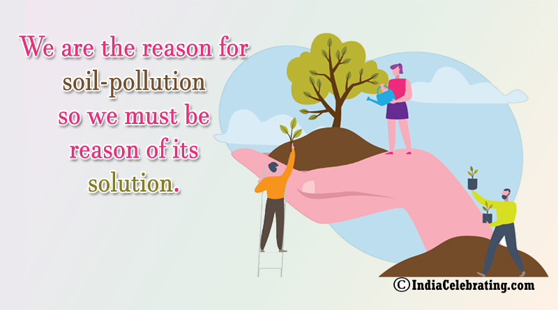 We are the reason for soil-pollution so we must be reason of its solution.