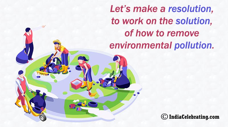 Let's make a resolution, to work on the solution, of how to remove environmental pollution.