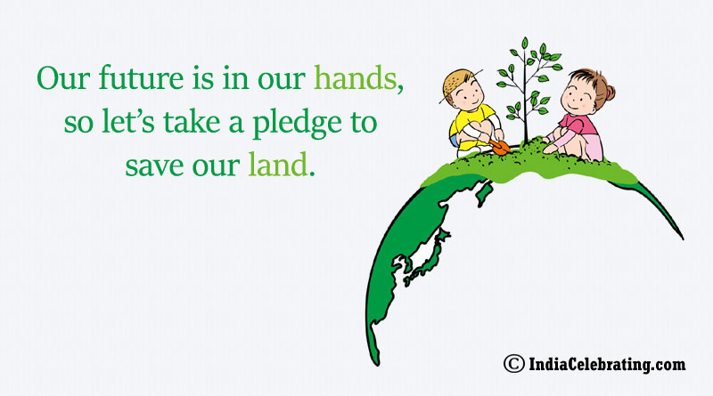 Our future is in our hands, so let's take a pledge to save our land.