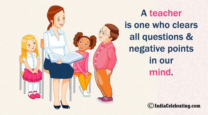 A teacher is one who clears all questions and negative points in our mind.