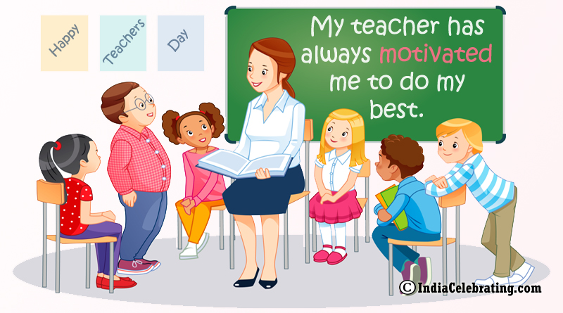 My teacher has always motivated me to do my best.