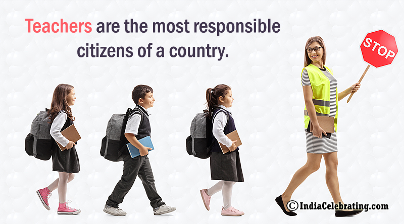 Teachers are the most responsible citizens of a country.