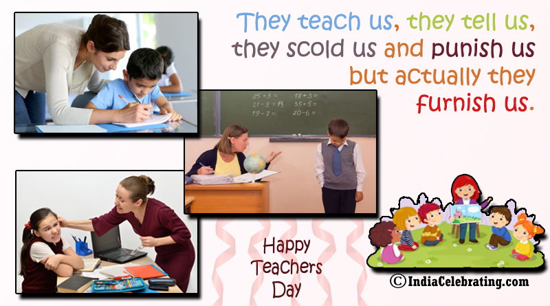 They teach us, they tell us, they scold us and punish us but actually they furnish us.