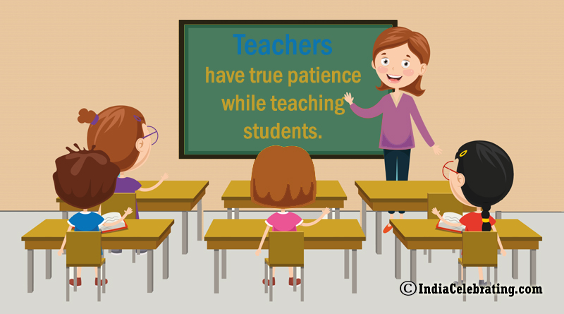 Teachers have true patience while teaching students.