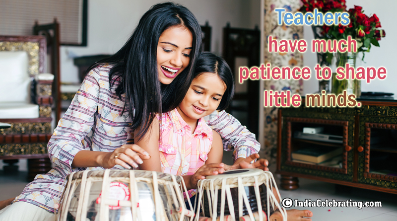 Teachers have much patience to shape little minds.
